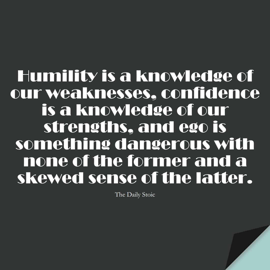 Humility is a knowledge of our weaknesses, confidence is a knowledge of our strengths, and ego is something dangerous with none of the former and a skewed sense of the latter. (The Daily Stoic);  #StoicQuotes