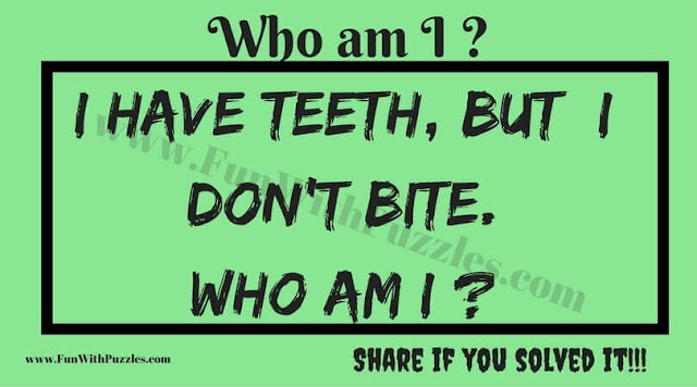 I have teeth, but  I don't bite.  Who am I ?