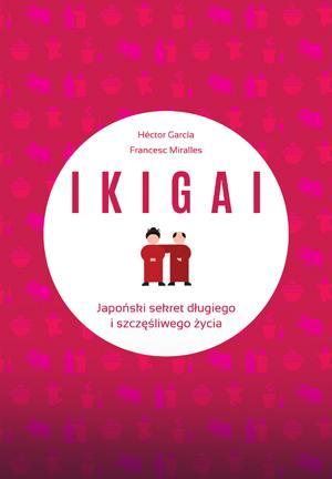 IKIGAI. Japoński sekret długiego i szczęśliwego życia - Francesc Miralles Contijoch, Hector Garcia Piugcerver