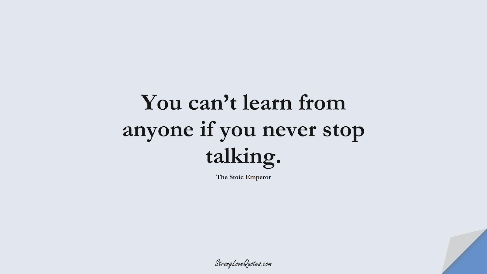You can't learn from anyone if you never stop talking. (The Stoic Emperor);  #LearningQuotes