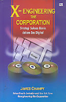 X-ENGINEERING THE CORPORATION (STRATEGI SUKSES BISNIS DALAM ERA DIGITAL) Karya: James Champy