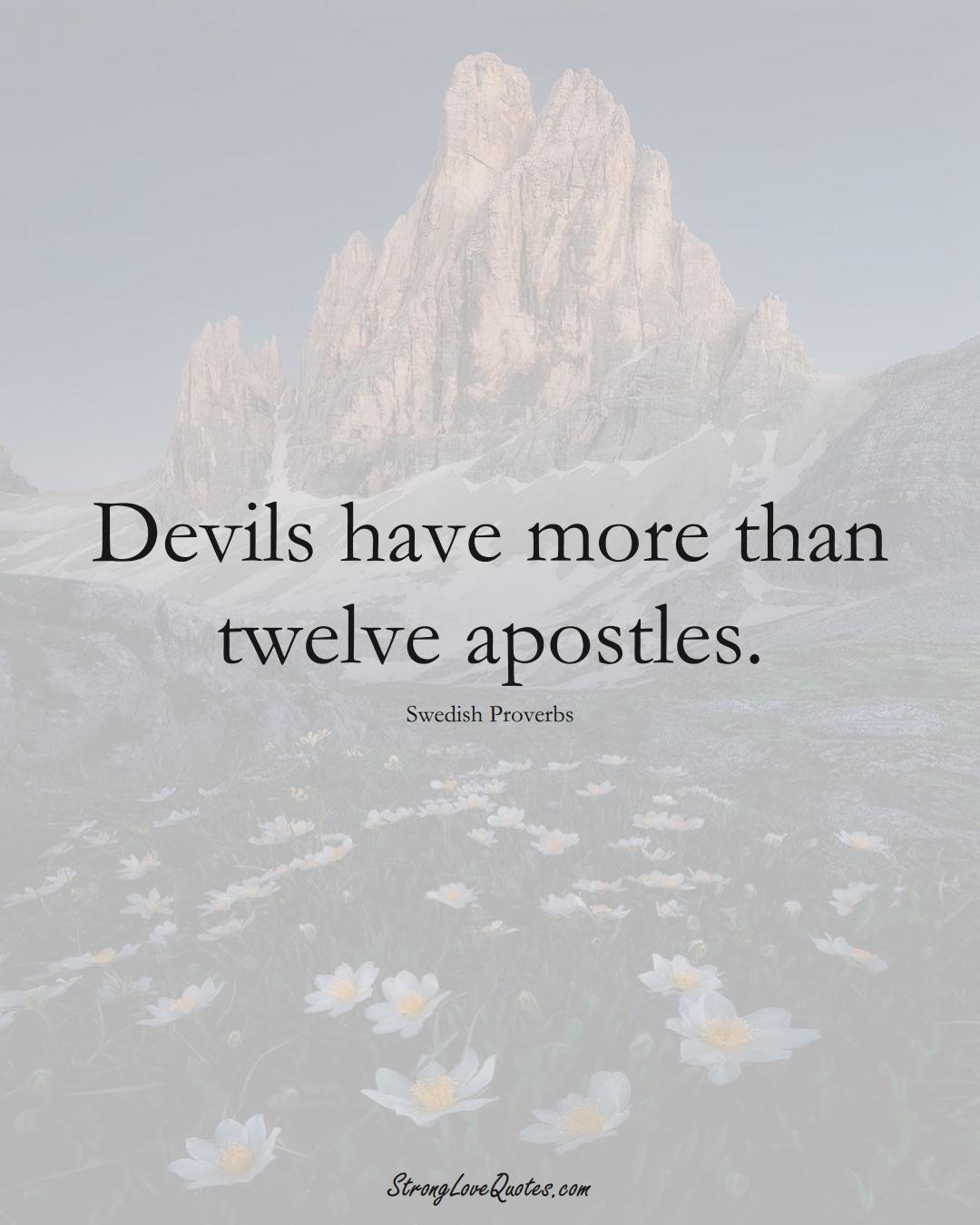 Devils have more than twelve apostles. (Swedish Sayings);  #EuropeanSayings