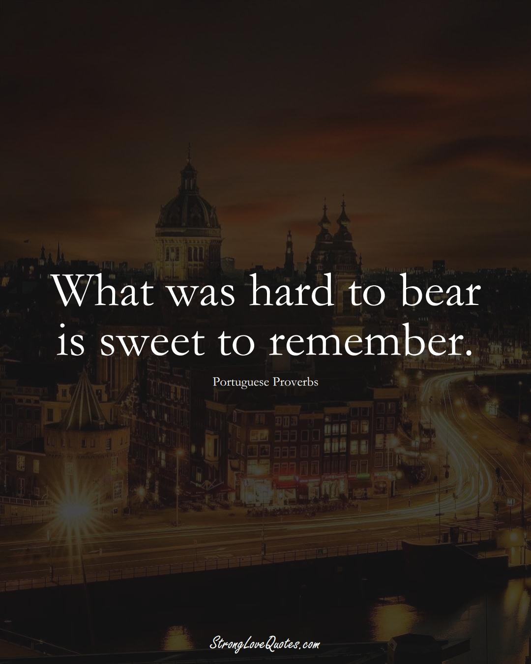 What was hard to bear is sweet to remember. (Portuguese Sayings);  #EuropeanSayings