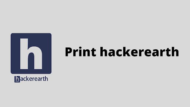 HackerEarth Print hackerearth problem solution