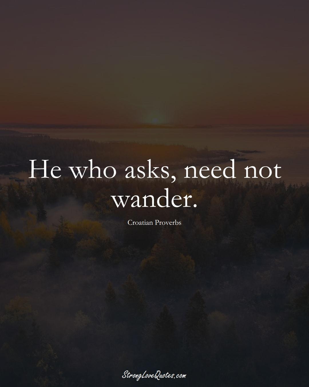 He who asks, need not wander. (Croatian Sayings);  #EuropeanSayings