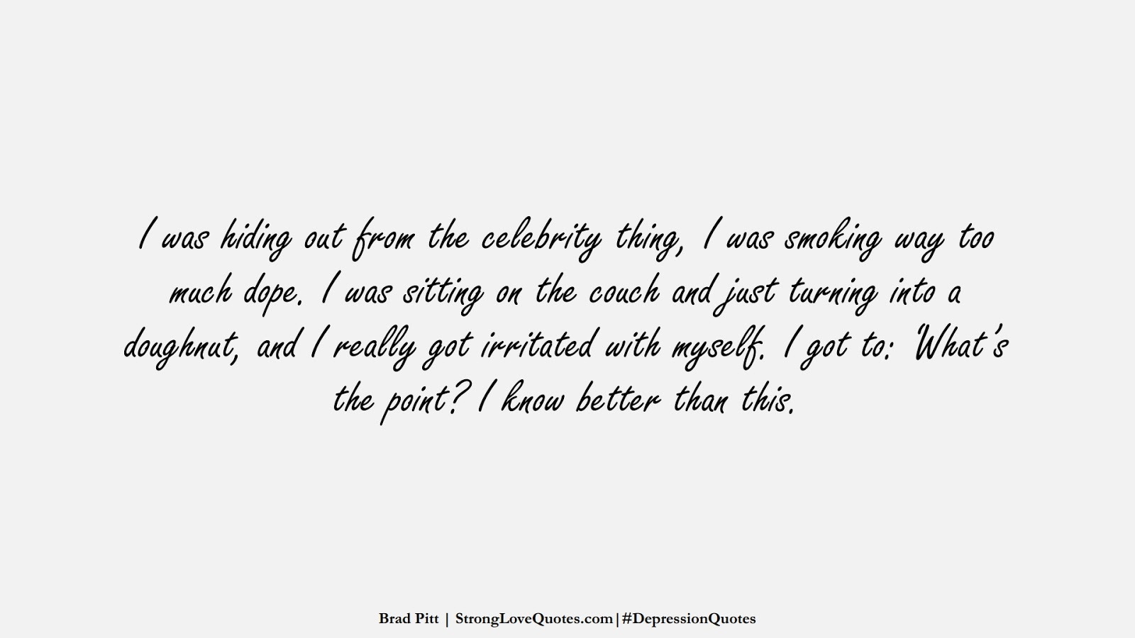 I was hiding out from the celebrity thing, I was smoking way too much dope. I was sitting on the couch and just turning into a doughnut, and I really got irritated with myself. I got to: 'What's the point? I know better than this. (Brad Pitt);  #DepressionQuotes