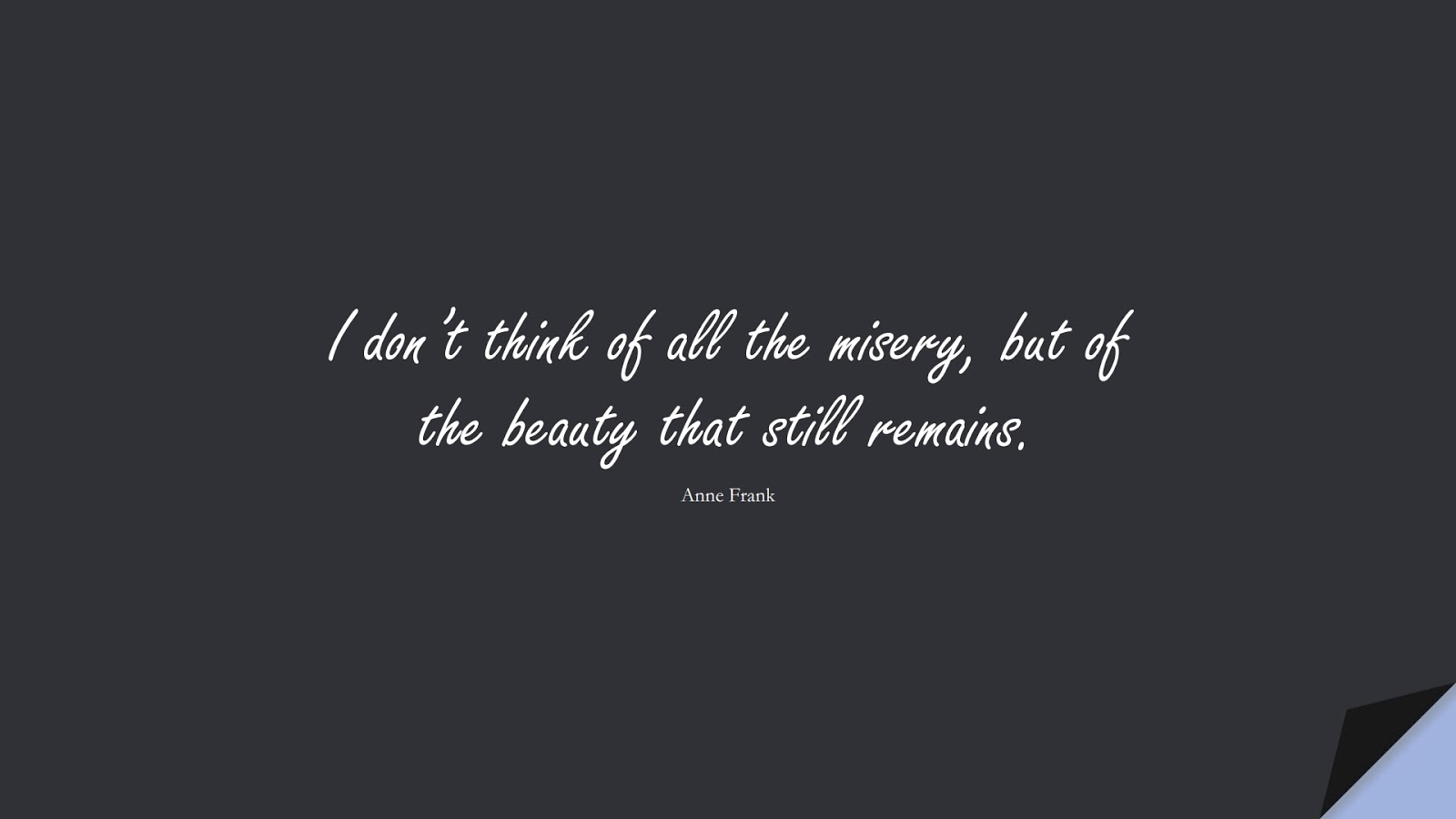 I don't think of all the misery, but of the beauty that still remains. (Anne Frank);  #ShortQuotes