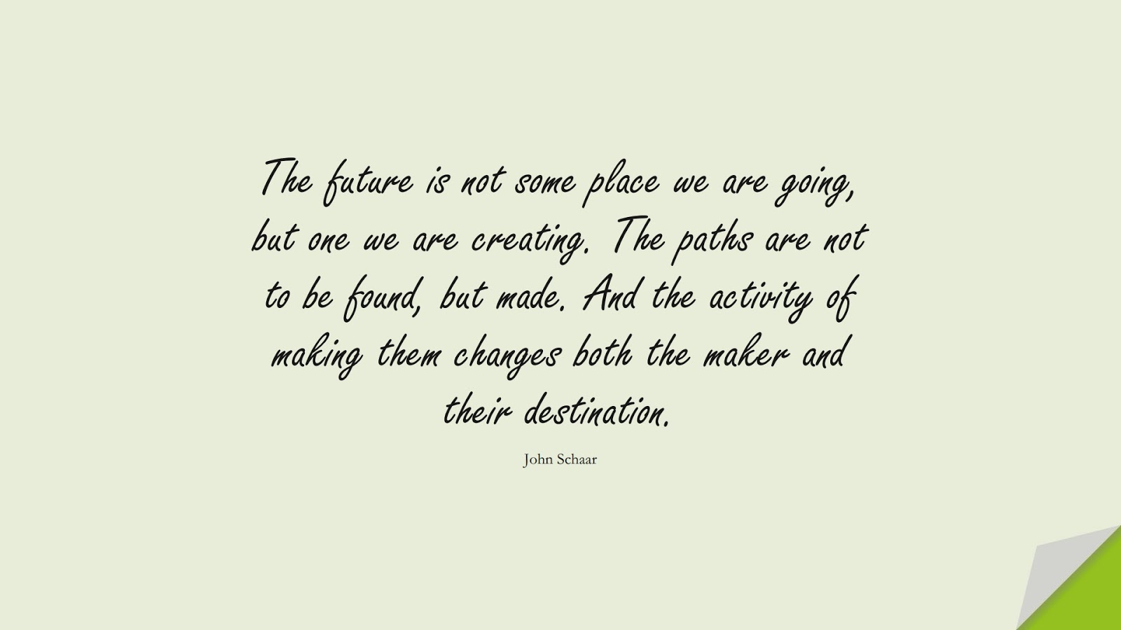 The future is not some place we are going, but one we are creating. The paths are not to be found, but made. And the activity of making them changes both the maker and their destination. (John Schaar);  #SpiritQuotes