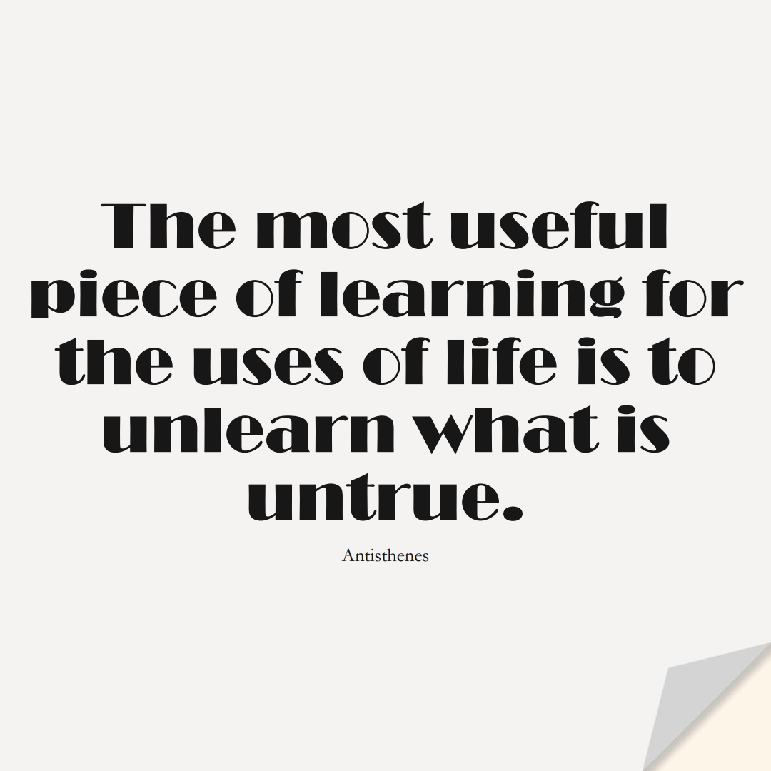 The most useful piece of learning for the uses of life is to unlearn what is untrue. (Antisthenes);  #LearningQuotes