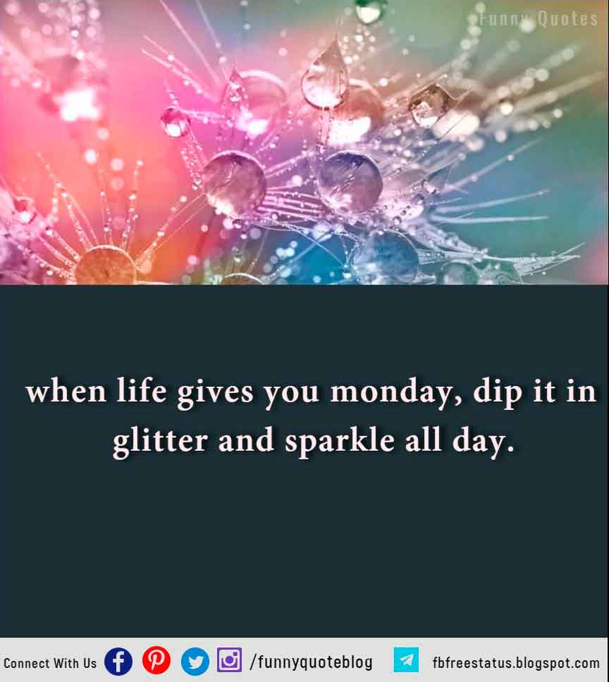 when life gives you monday, dip it in glitter and sparkle all day.