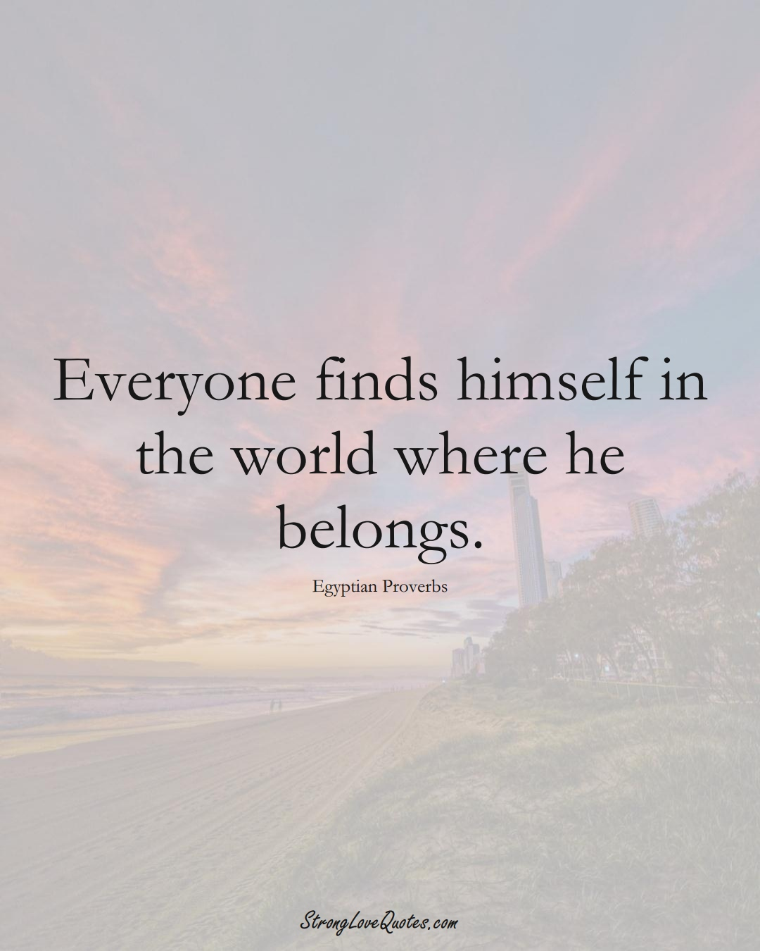 Everyone finds himself in the world where he belongs. (Egyptian Sayings);  #MiddleEasternSayings