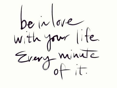 be in love with your life every minute of it -Inspirational Positive Quotes with Images