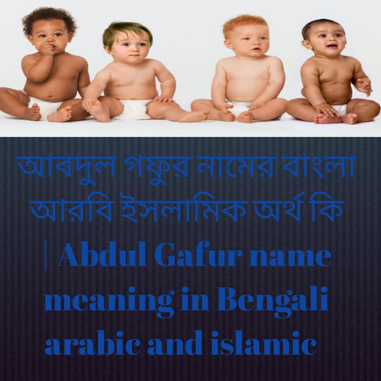 আবদুল গফুর নামের অর্থ কি, আবদুল গফুর নামের বাংলা অর্থ কি, আবদুল গফুর নামের ইসলামিক অর্থ কি, Abdul Gafur name meaning in Bengali, আবদুল গফুর কি ইসলামিক নাম,