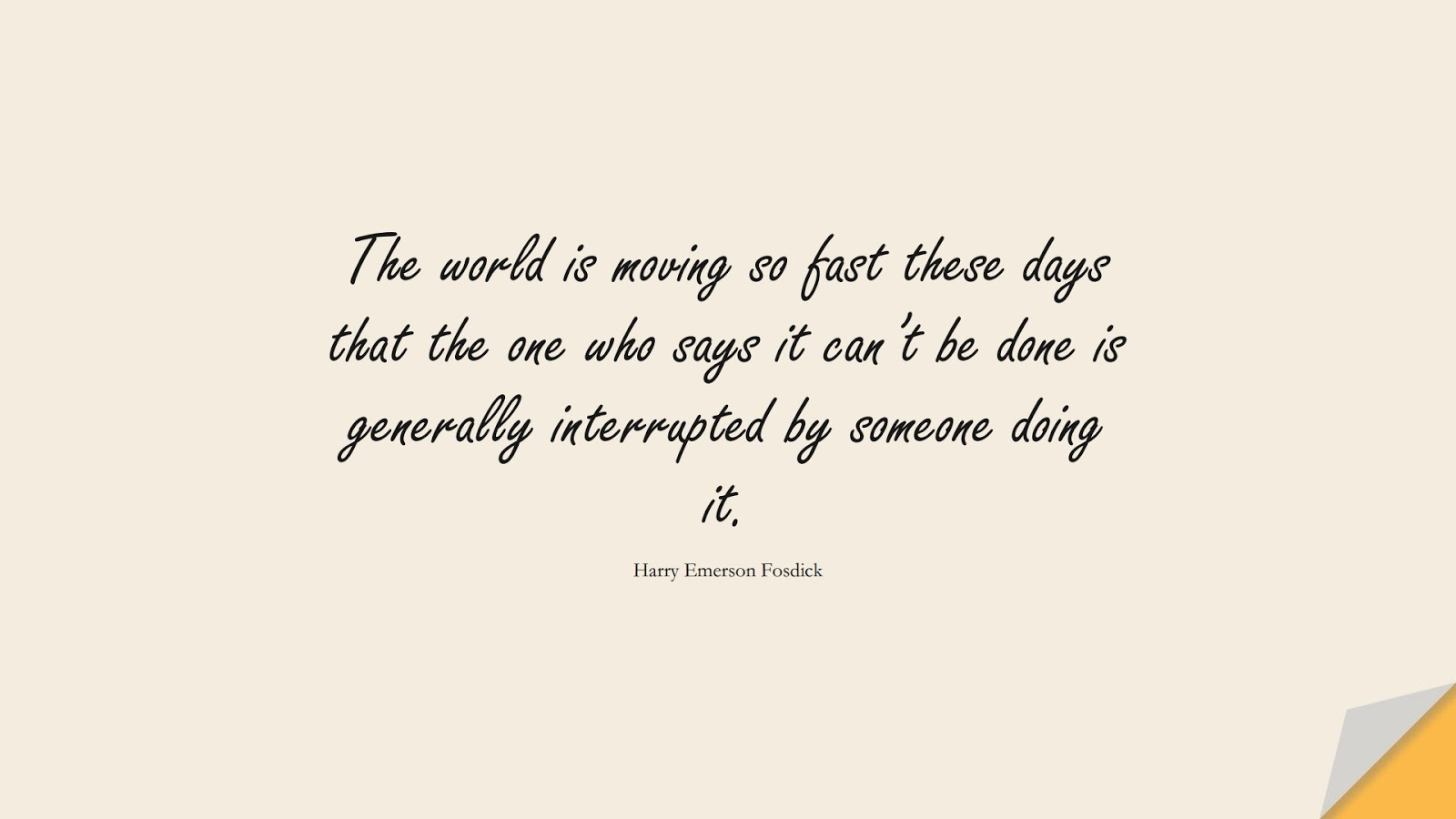 The world is moving so fast these days that the one who says it can't be done is generally interrupted by someone doing it. (Harry Emerson Fosdick);  #ChangeQuotes