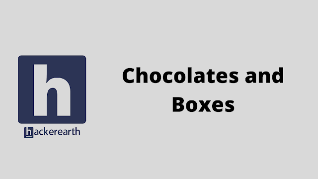 HackerEarth Chocolates and Boxes problem solution