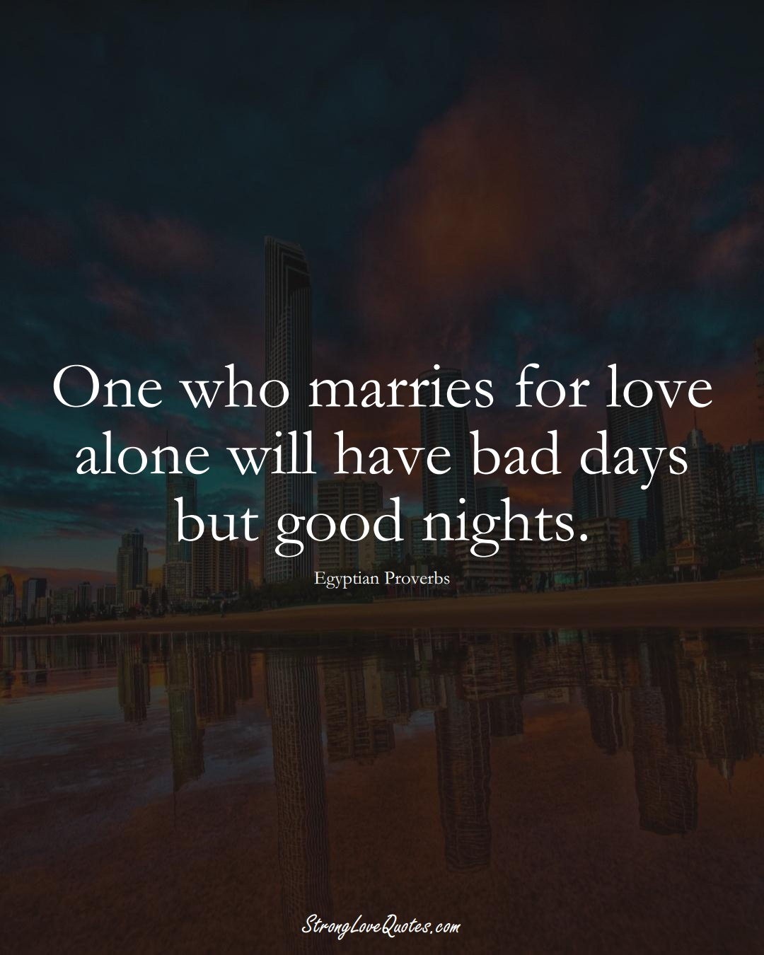 One who marries for love alone will have bad days but good nights. (Egyptian Sayings);  #MiddleEasternSayings