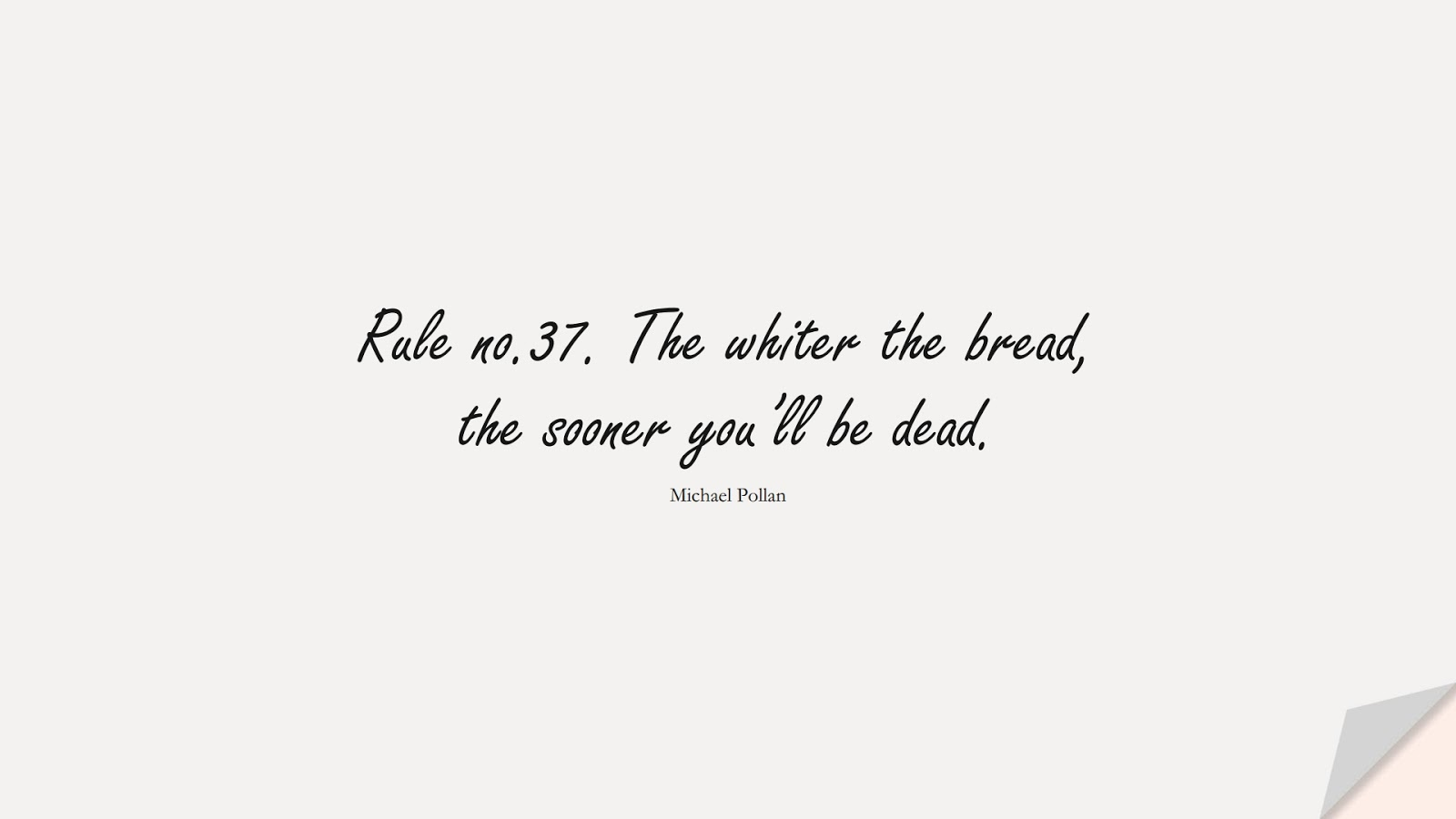 Rule no.37. The whiter the bread, the sooner you'll be dead. (Michael Pollan);  #HealthQuotes