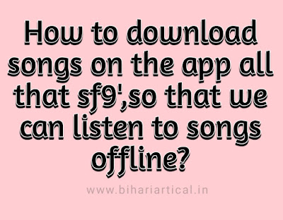 How to download songs on the app all that sf9',so that we can listen to songs offline?