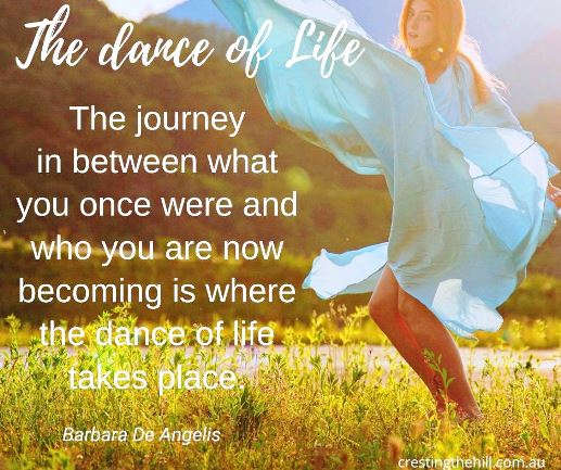 Barbara De Angelis — 'The journey in between what you once were and who you are now becoming is where the dance of life takes place.'