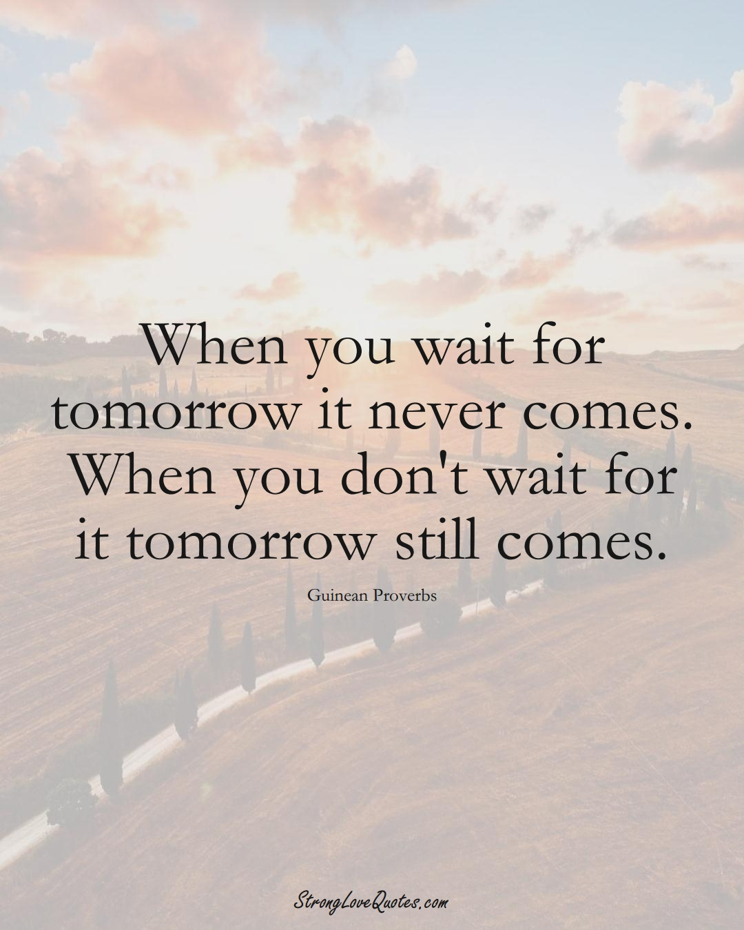 When you wait for tomorrow it never comes. When you don't wait for it tomorrow still comes. (Guinean Sayings);  #AfricanSayings