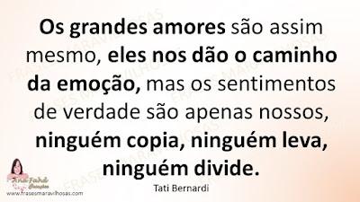 Os grandes amores são assim mesmo, eles nos dão o caminho da emoção, mas os sentimentos de verdade são apenas nossos, ninguém copia, ninguém leva, ninguém divide. Tati Bernardi