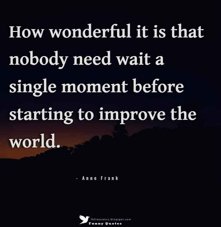 """How wonderful it is that nobody need wait a single moment before starting to improve the world.""  — Anne Frank"