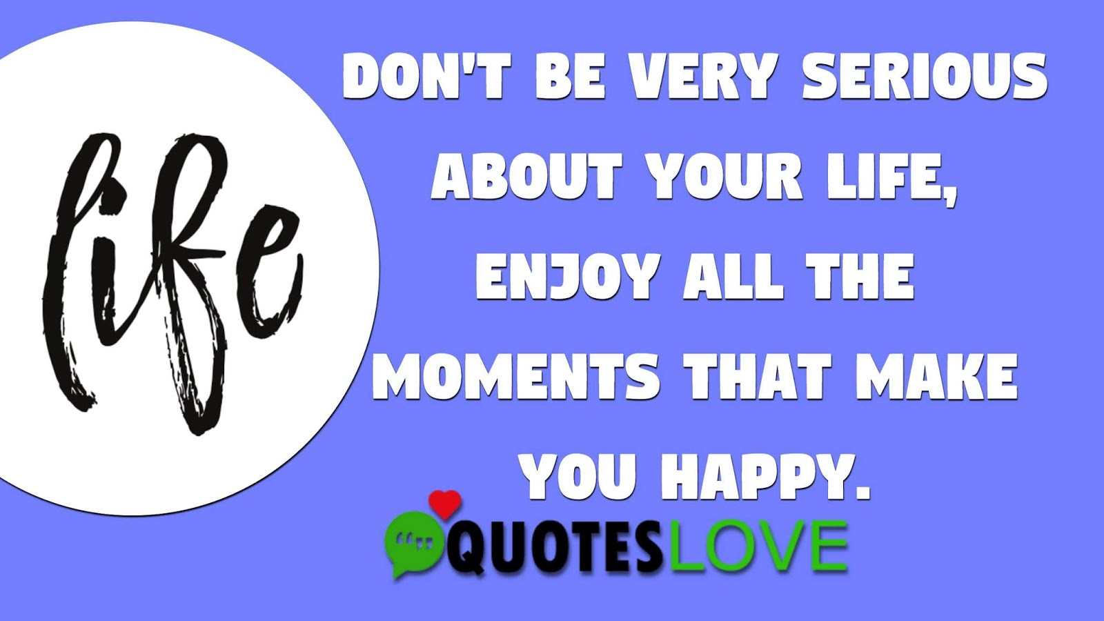 Don't be very serious about your life, Enjoy all the moments that make you happy.