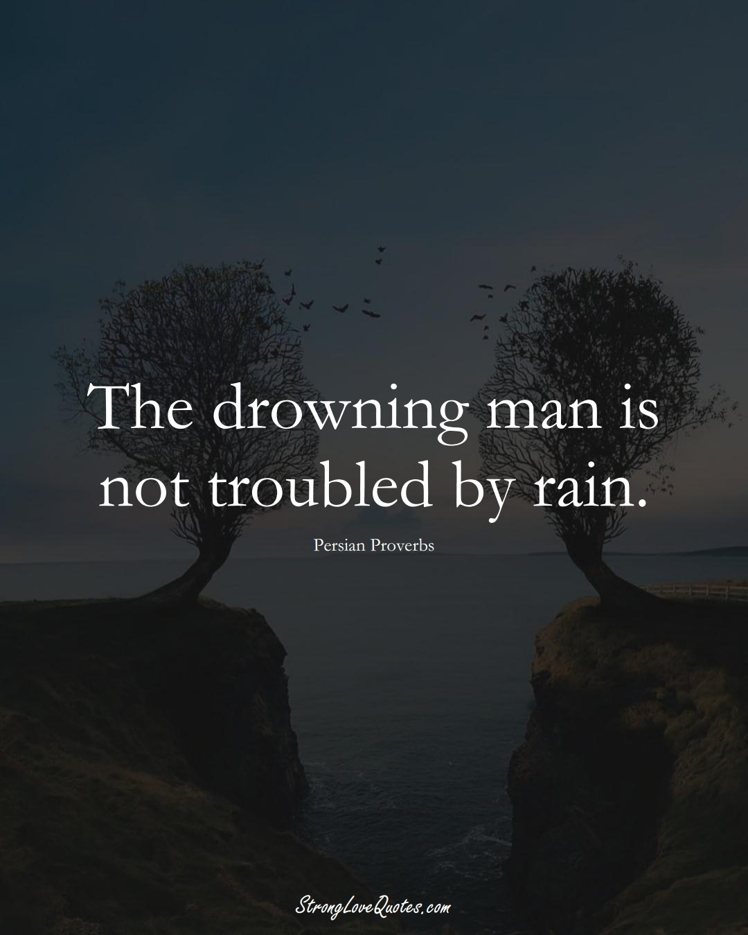 The drowning man is not troubled by rain. (Persian Sayings);  #aVarietyofCulturesSayings