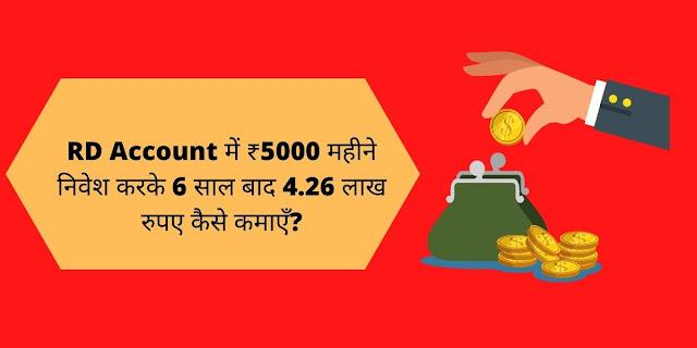 RD Account में ₹5000 महीने निवेश करके 6 साल बाद 4.26 लाख रुपए कैसे कमाएँ?