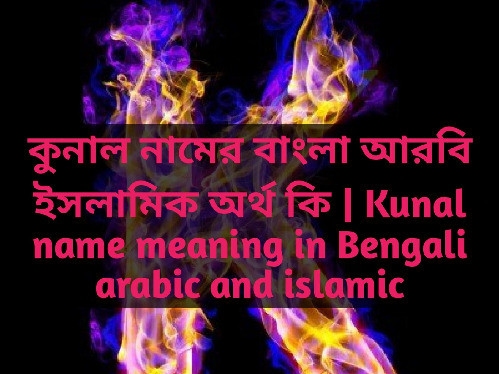 Kunal name meaning in Bengali, কুনাল নামের অর্থ কি, কুনাল নামের বাংলা অর্থ কি, কুনাল নামের ইসলামিক অর্থ কি,
