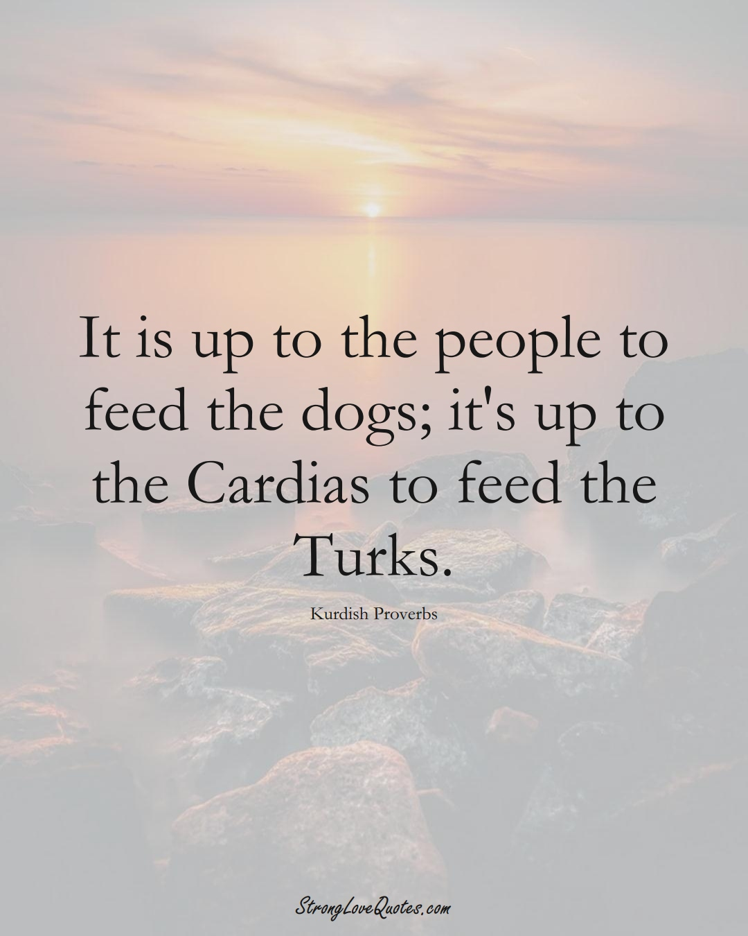 It is up to the people to feed the dogs; it's up to the Cardias to feed the Turks. (Kurdish Sayings);  #aVarietyofCulturesSayings
