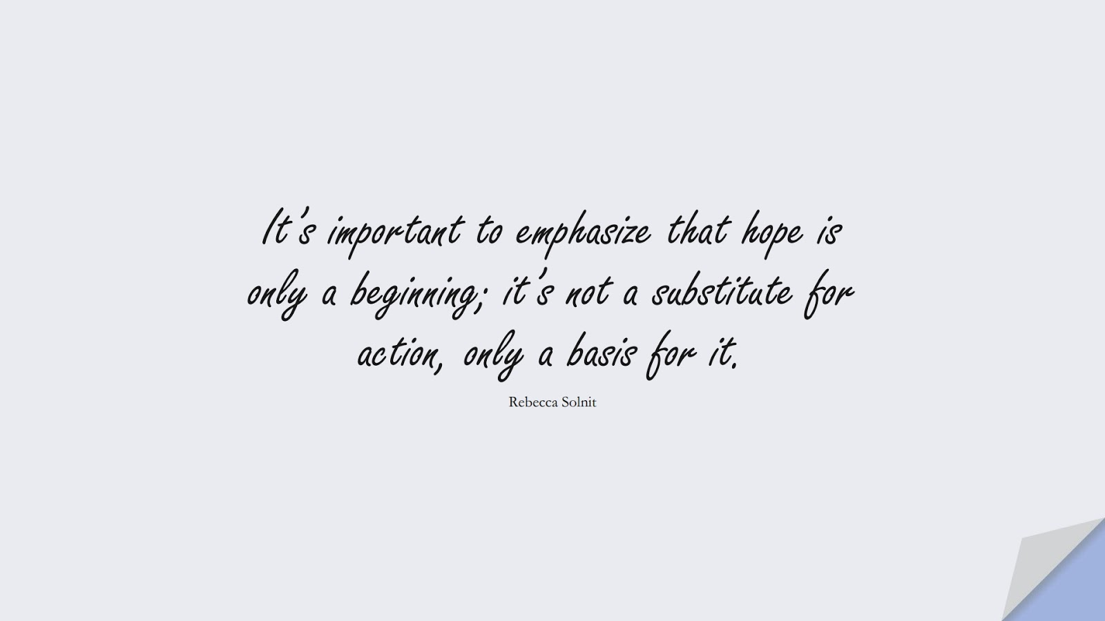 It's important to emphasize that hope is only a beginning; it's not a substitute for action, only a basis for it. (Rebecca Solnit);  #HopeQuotes