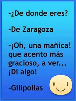 De dónde eres?,  de Zaragoza, Oh, una mañica, qué acento más gracioso, a ver, di algo, Gilipollas !