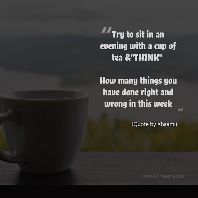"Try to sit in an evening with a cup of tea and ""THINK""  How many things you have done right and wrong in this week"