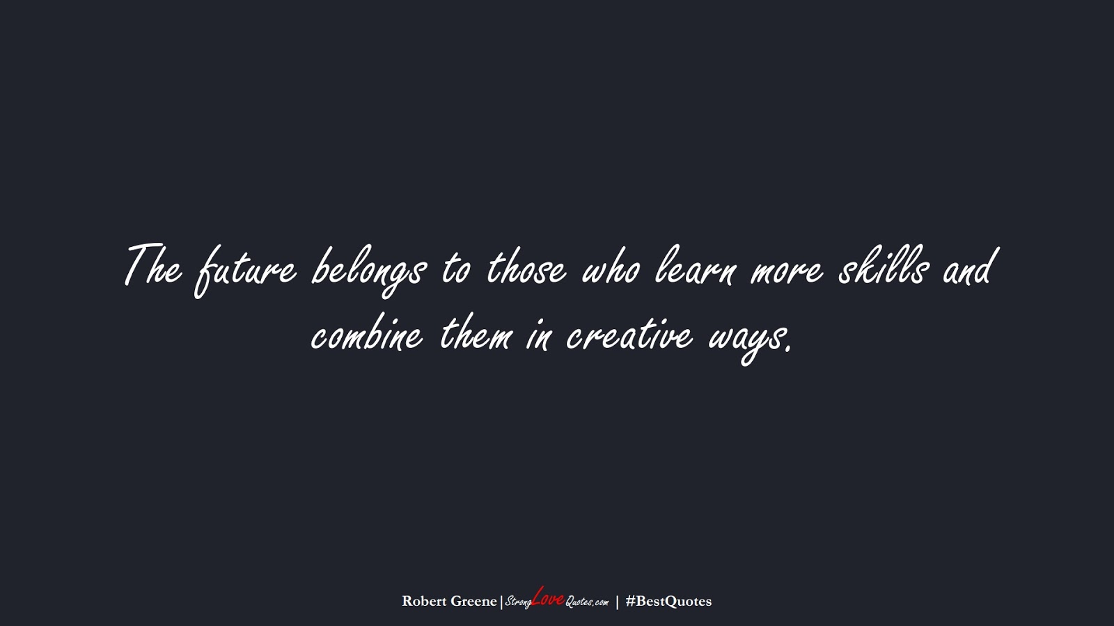 The future belongs to those who learn more skills and combine them in creative ways. (Robert Greene);  #BestQuotes