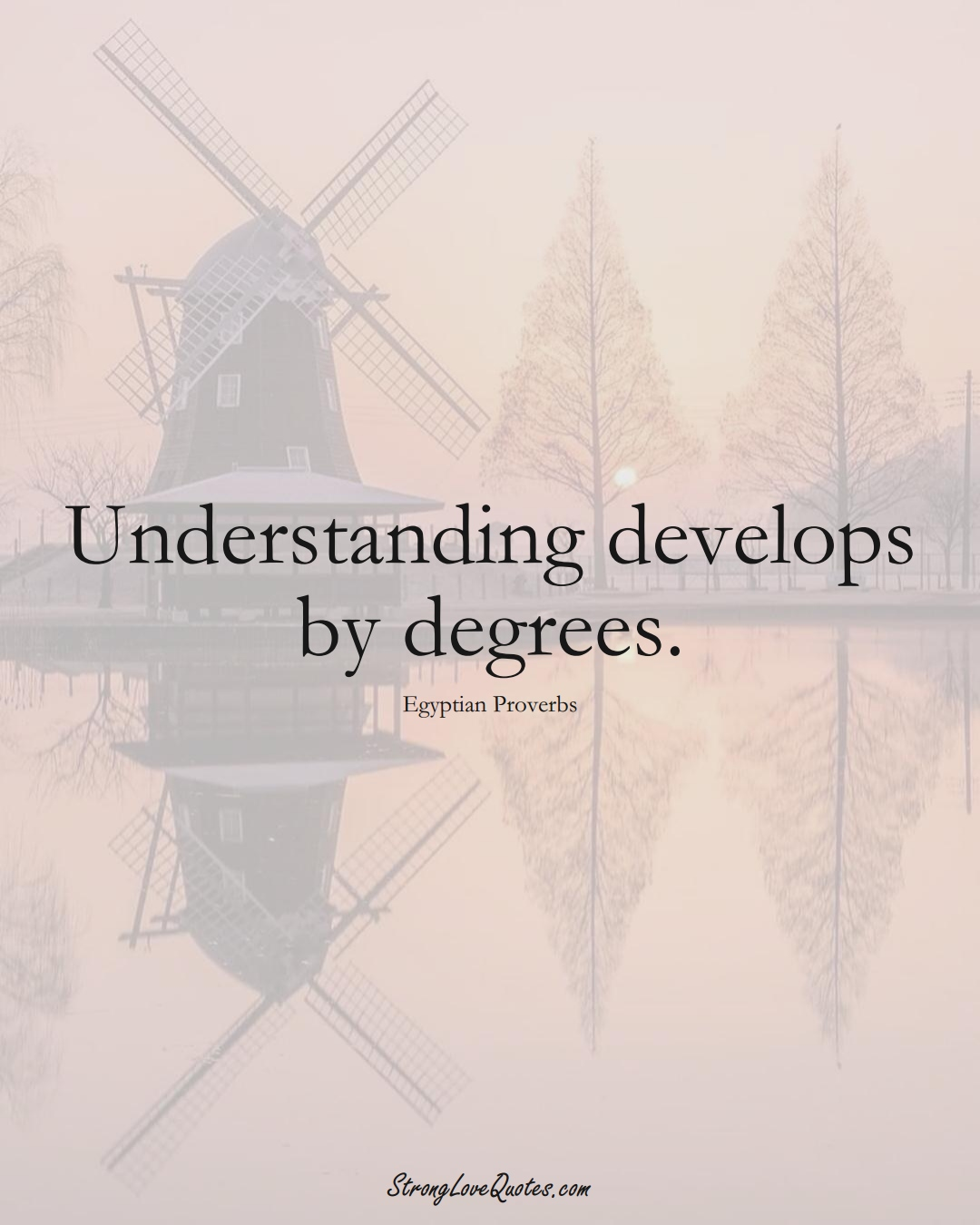 Understanding develops by degrees. (Egyptian Sayings);  #MiddleEasternSayings
