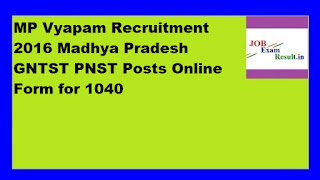 MP Vyapam Recruitment 2016 Madhya Pradesh GNTST PNST Posts Online Form for 1040