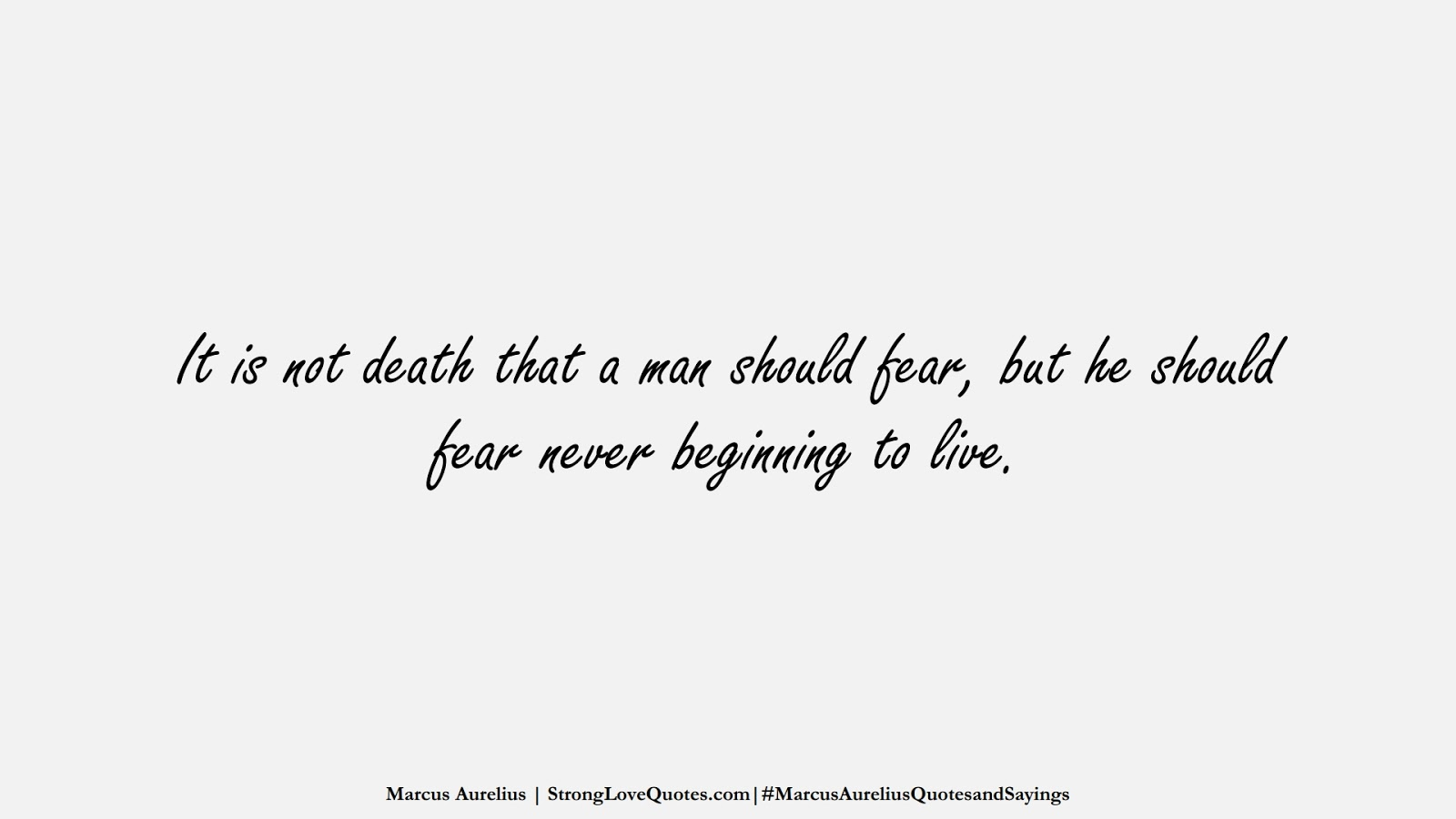 It is not death that a man should fear, but he should fear never beginning to live. (Marcus Aurelius);  #MarcusAureliusQuotesandSayings