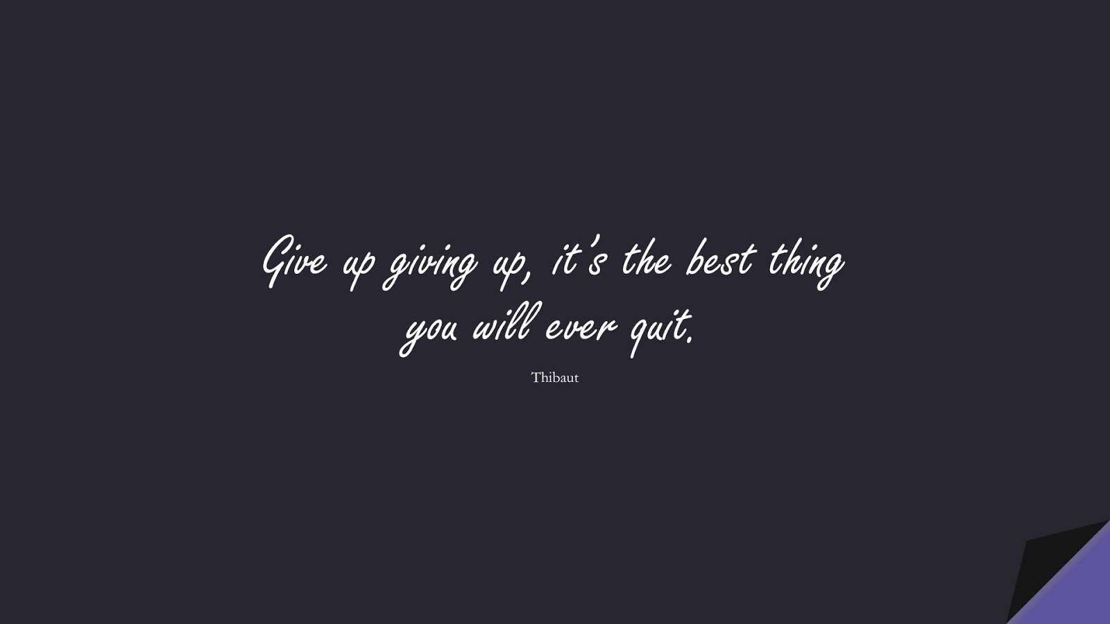 Give up giving up, it's the best thing you will ever quit. (Thibaut);  #NeverGiveUpQuotes