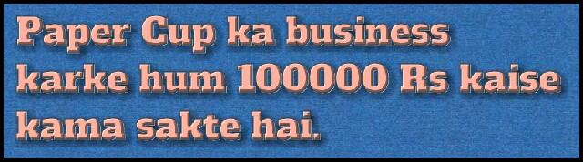 Paper-cup-ka-buisness-karke-hum-100000-rs-kaise-kama-sakte-hai