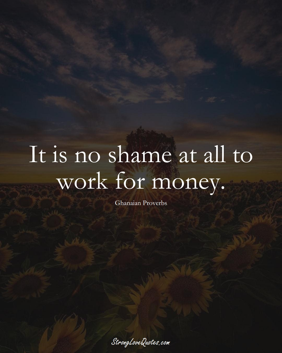 It is no shame at all to work for money. (Ghanaian Sayings);  #AfricanSayings