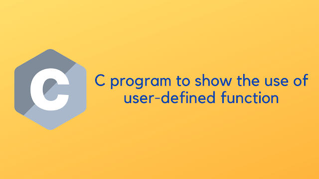 C program to show the use of user defined function