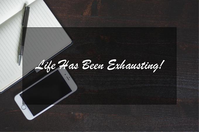 Life Has Been Exhausting!
