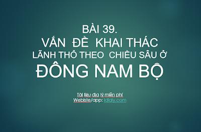 BÀI 39. VẤN  ĐỀ  KHAI THÁC  LÃNH THỔ THEO  CHIỀU SÂU Ở ĐÔNG NAM BỘ