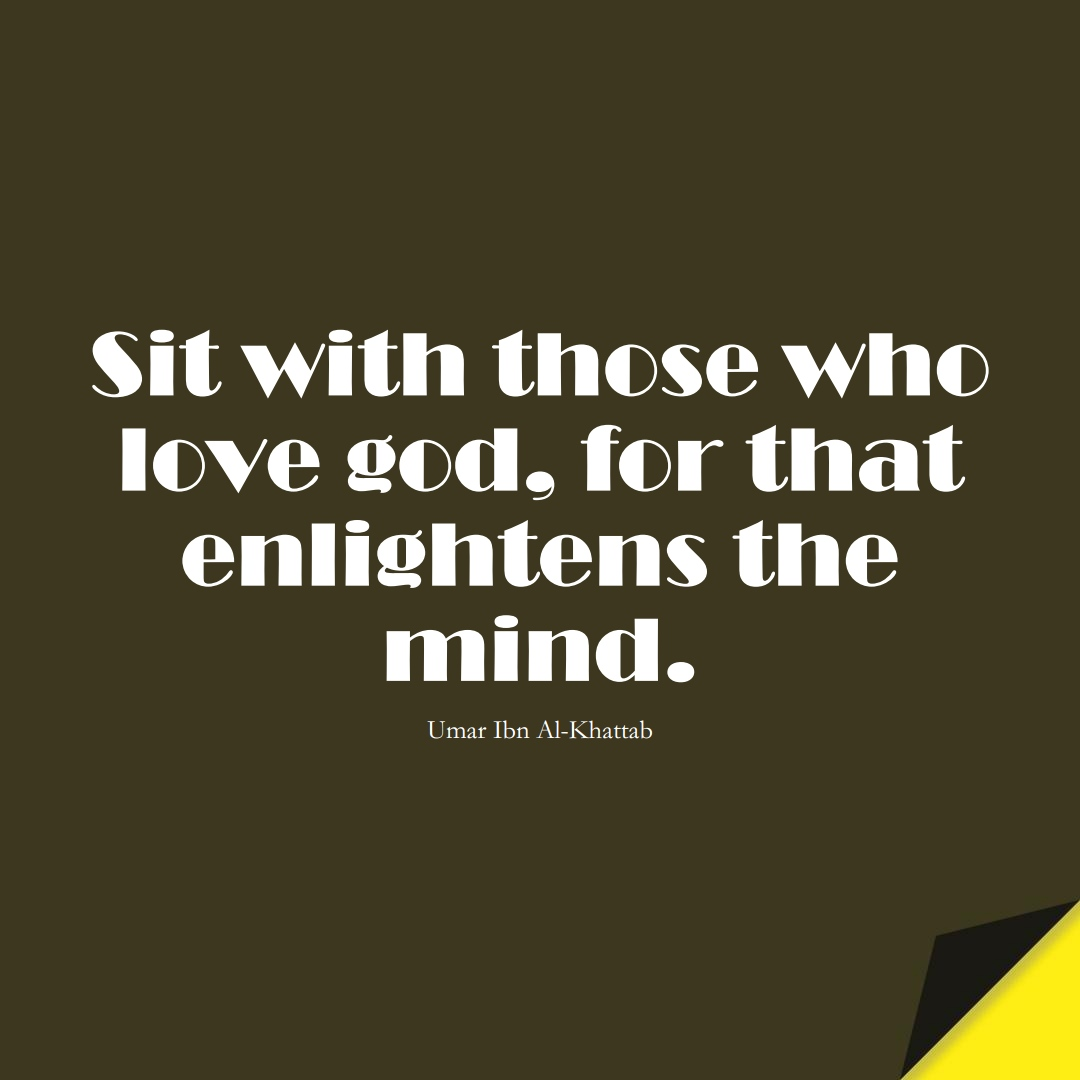 Sit with those who love god, for that enlightens the mind. (Umar Ibn Al-Khattab);  #UmarQuotes