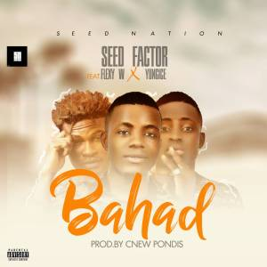 Download: Seed Factor Ft Flexy W x Yungice – Bahad (Prod. by Cnew) Mp3