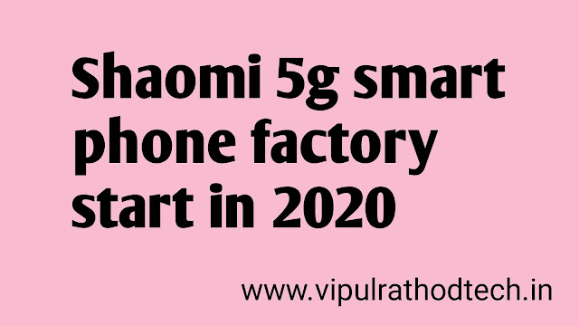 Shaomi 5g smart phone factory start in 2020