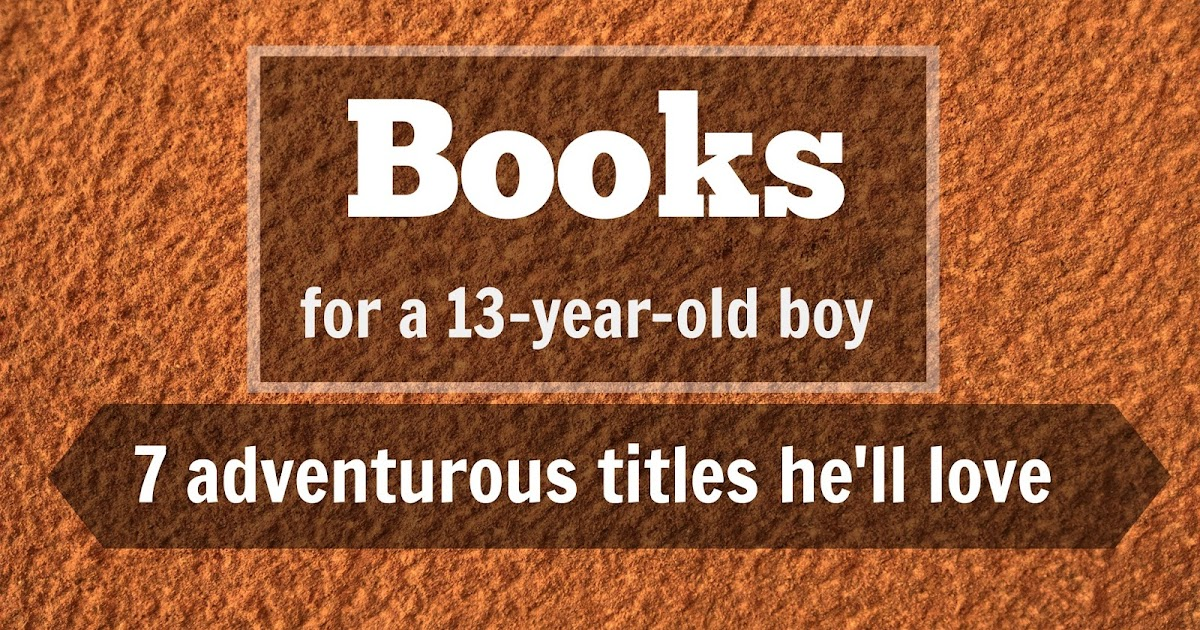books for 13 year olds everead books for a 13 year boy 7 adventurous titles 5959