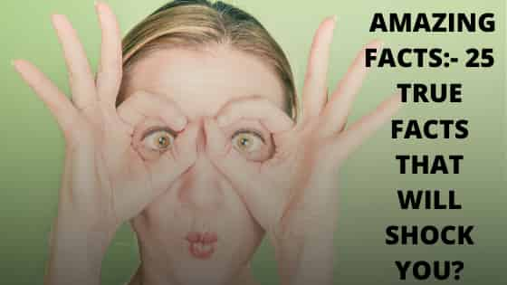 AMAZING FACTS:- 25 TRUE FACTS THAT WILL SHOCK YOU?