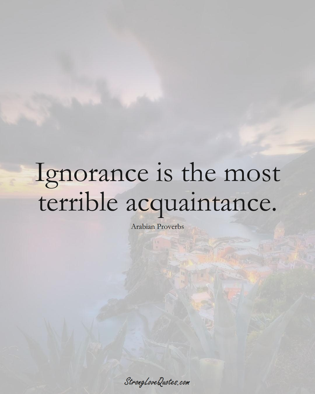 Ignorance is the most terrible acquaintance. (Arabian Sayings);  #aVarietyofCulturesSayings